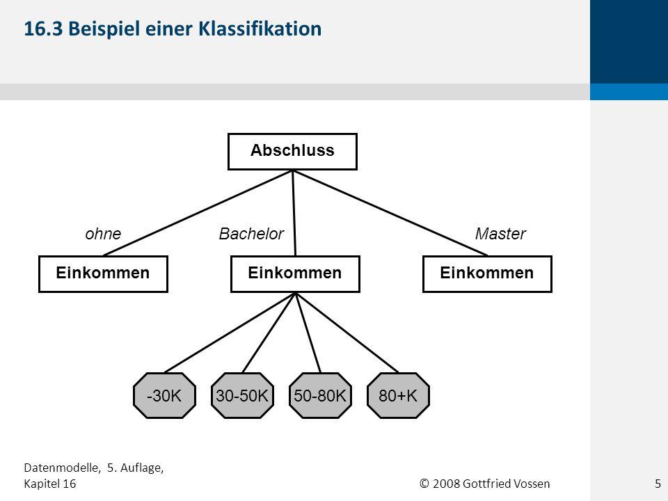 © 2008 Gottfried Vossen Abschluss Einkommen ohneBachelorMaster -30K30-50K50-80K80+K 16.3 Beispiel einer Klassifikation 5 Datenmodelle, 5. Auflage, Kap