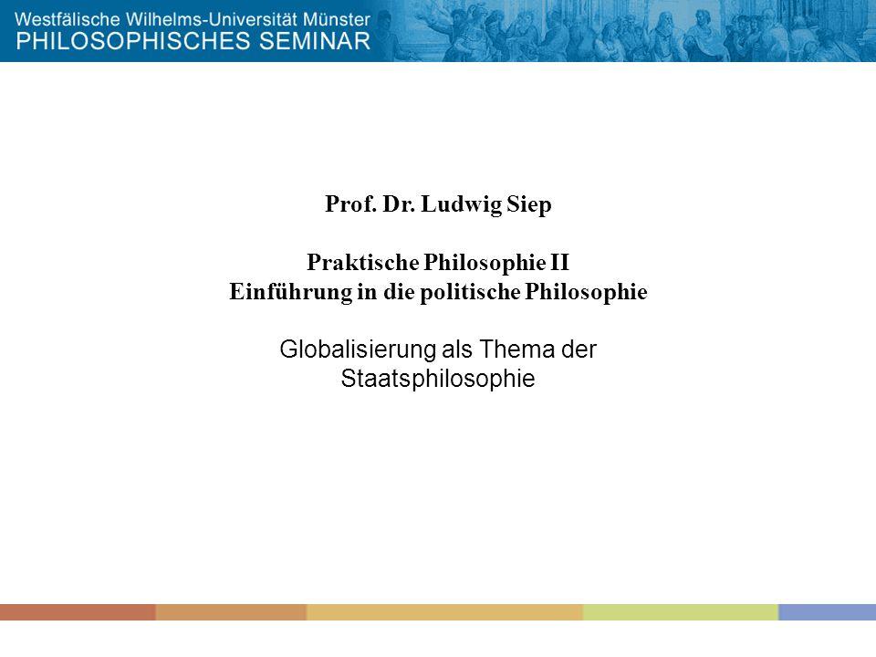 Prof. Dr. Ludwig Siep Praktische Philosophie II Einführung in die politische Philosophie Globalisierung als Thema der Staatsphilosophie