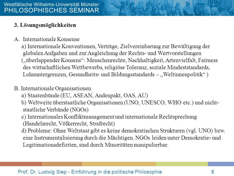 Prof. Dr. Ludwig Siep - Einführung in die politische Philosophie8 3. Lösungsmöglichkeiten A.Internationale Konsense a) Internationale Konventionen, Ve