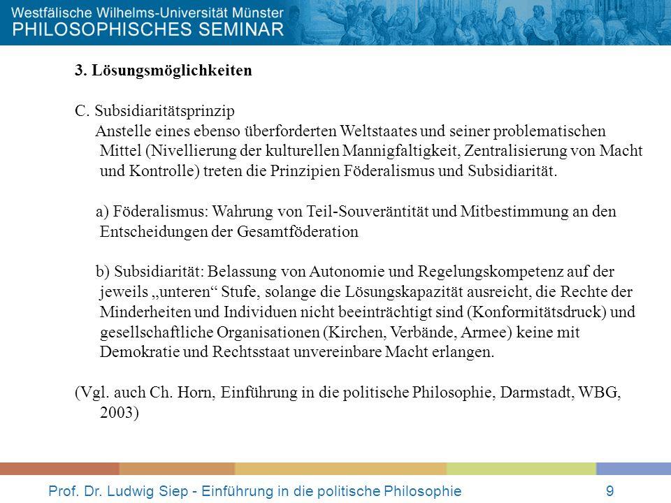 Prof. Dr. Ludwig Siep - Einführung in die politische Philosophie9 3. Lösungsmöglichkeiten C. Subsidiaritätsprinzip Anstelle eines ebenso überforderten