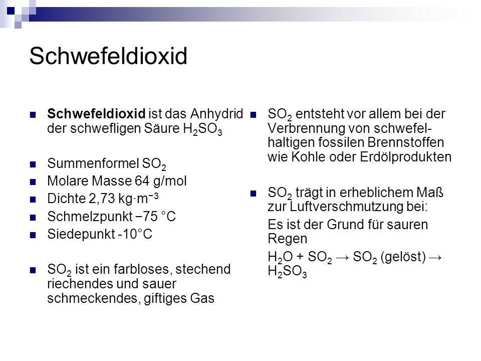 Schwefeldioxid Schwefeldioxid ist das Anhydrid der schwefligen Säure H 2 SO 3 Summenformel SO 2 Molare Masse 64 g/mol Dichte 2,73 kg·m 3 Schmelzpunkt