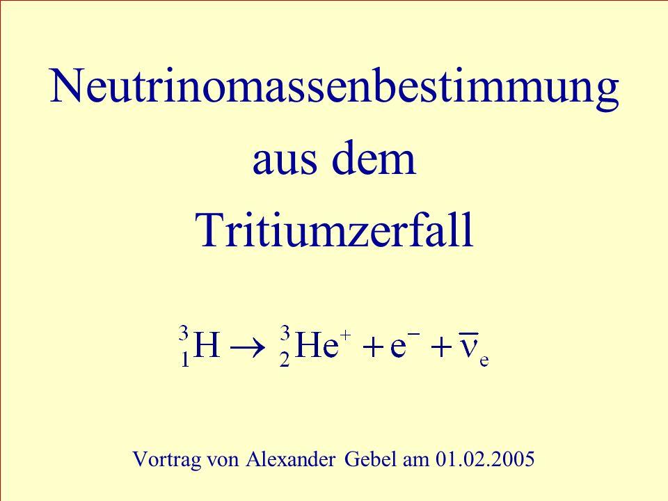 1 Neutrinomassenbestimmung aus dem Tritiumzerfall Vortrag von Alexander Gebel am 01.02.2005