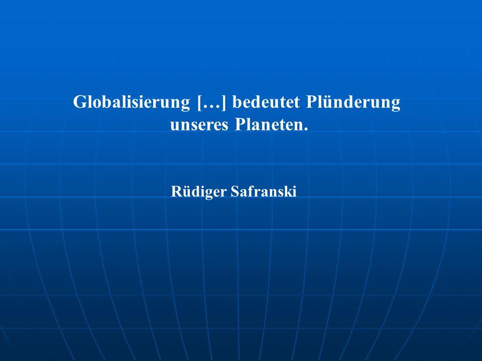 Globalisierung […] bedeutet Plünderung unseres Planeten. Rüdiger Safranski