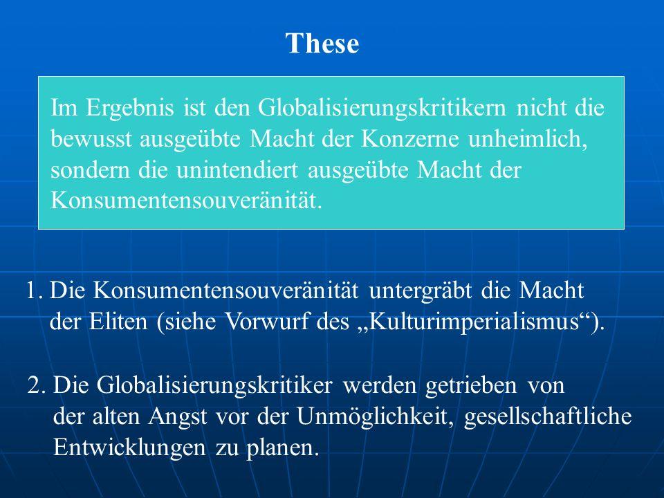 These Im Ergebnis ist den Globalisierungskritikern nicht die bewusst ausgeübte Macht der Konzerne unheimlich, sondern die unintendiert ausgeübte Macht der Konsumentensouveränität.