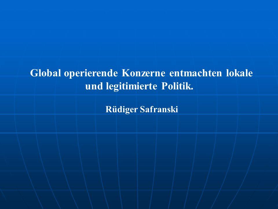 Global operierende Konzerne entmachten lokale und legitimierte Politik. Rüdiger Safranski