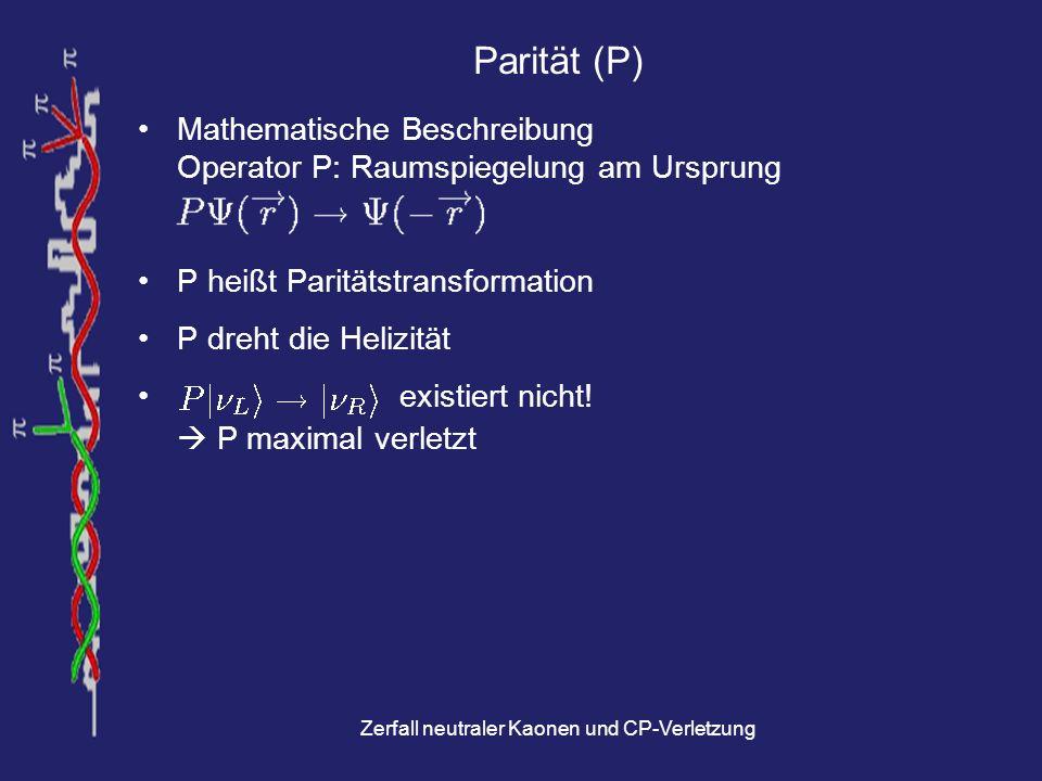 Zerfall neutraler Kaonen und CP-Verletzung Ladungskonjugation (C) Änderung der Vorzeichen aller elektrischen Ladungen Änderung aller internen Quantenzahlen (q, B, L, S, …) Ladungskonjugation verwandelt im Allgemeinen Teilchen in zugehöriges Antiteilchen z.B.