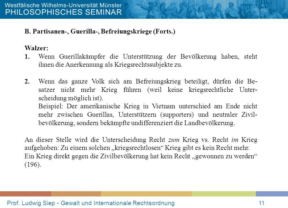 Prof. Ludwig Siep - Gewalt und Internationale Rechtsordnung11 B. Partisanen-, Guerilla-, Befreiungskriege (Forts.) Walzer: 1. Wenn Guerillakämpfer die