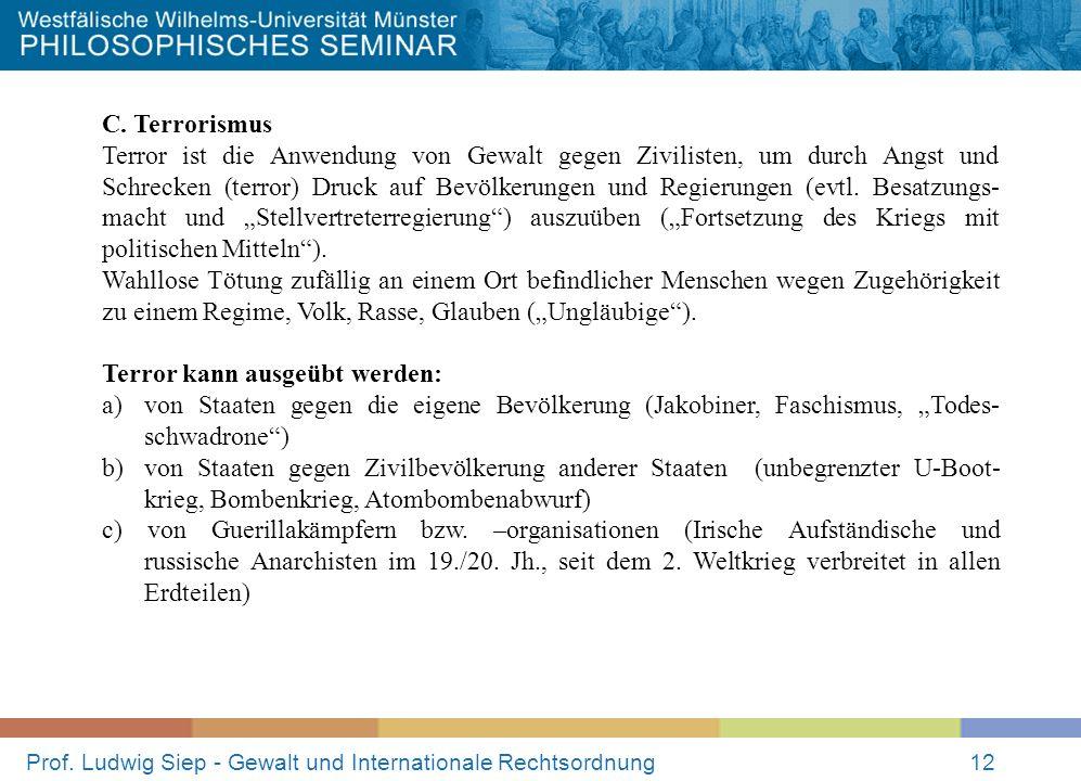 Prof. Ludwig Siep - Gewalt und Internationale Rechtsordnung12 C. Terrorismus Terror ist die Anwendung von Gewalt gegen Zivilisten, um durch Angst und