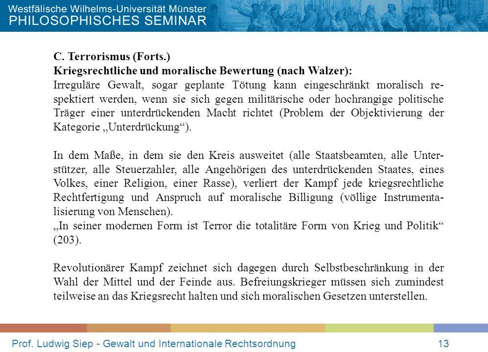 Prof. Ludwig Siep - Gewalt und Internationale Rechtsordnung13 C. Terrorismus (Forts.) Kriegsrechtliche und moralische Bewertung (nach Walzer): Irregul