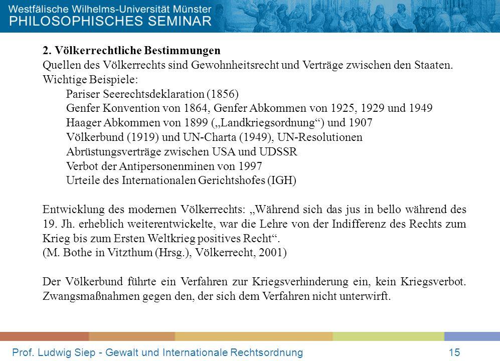Prof. Ludwig Siep - Gewalt und Internationale Rechtsordnung15 2. Völkerrechtliche Bestimmungen Quellen des Völkerrechts sind Gewohnheitsrecht und Vert