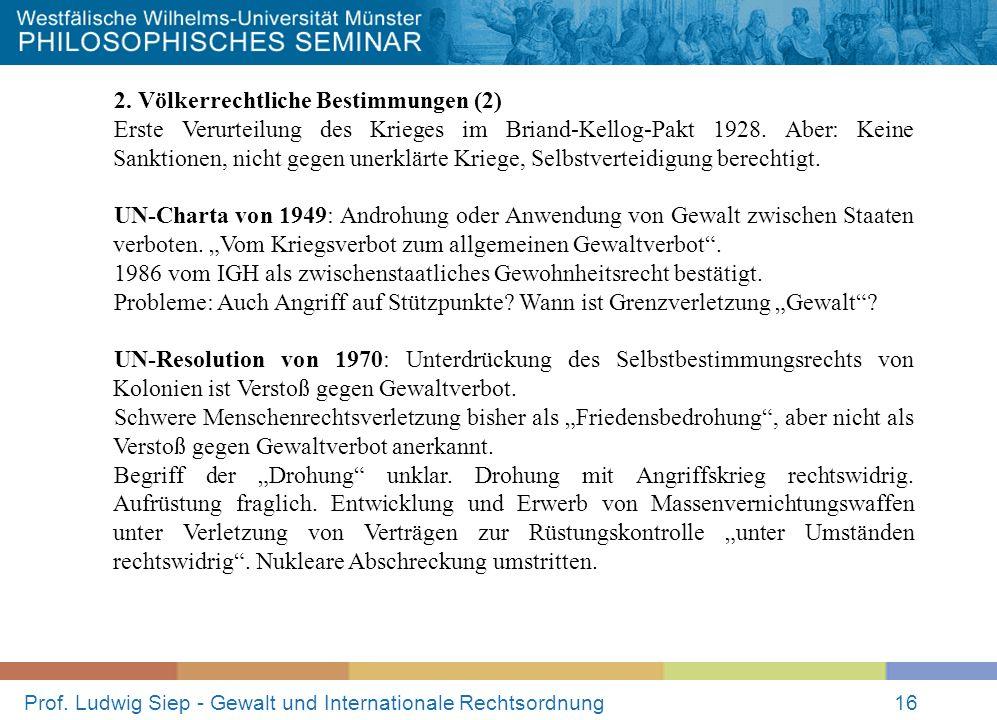 Prof. Ludwig Siep - Gewalt und Internationale Rechtsordnung16 2. Völkerrechtliche Bestimmungen (2) Erste Verurteilung des Krieges im Briand-Kellog-Pak