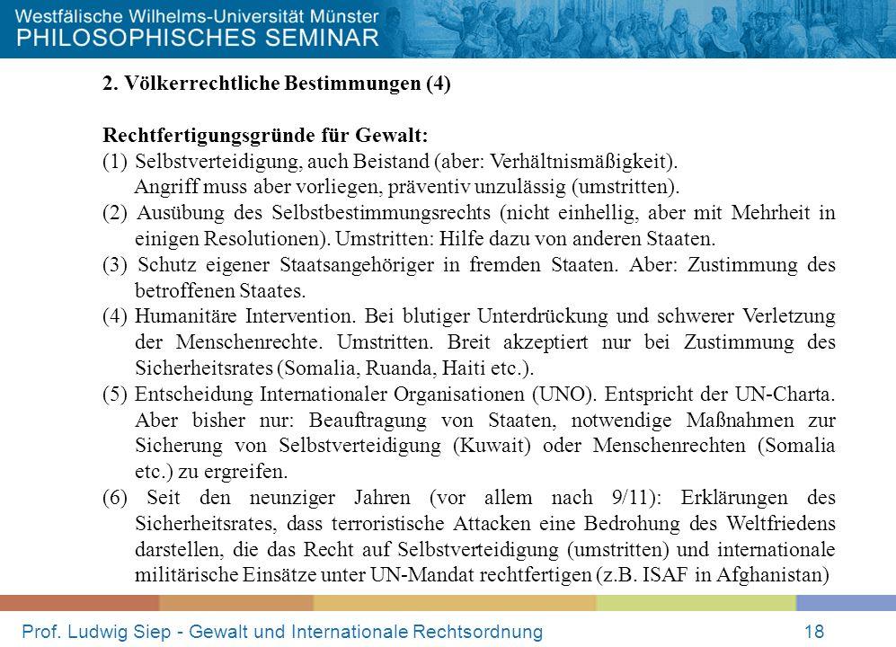 Prof. Ludwig Siep - Gewalt und Internationale Rechtsordnung18 2. Völkerrechtliche Bestimmungen (4) Rechtfertigungsgründe für Gewalt: (1)Selbstverteidi