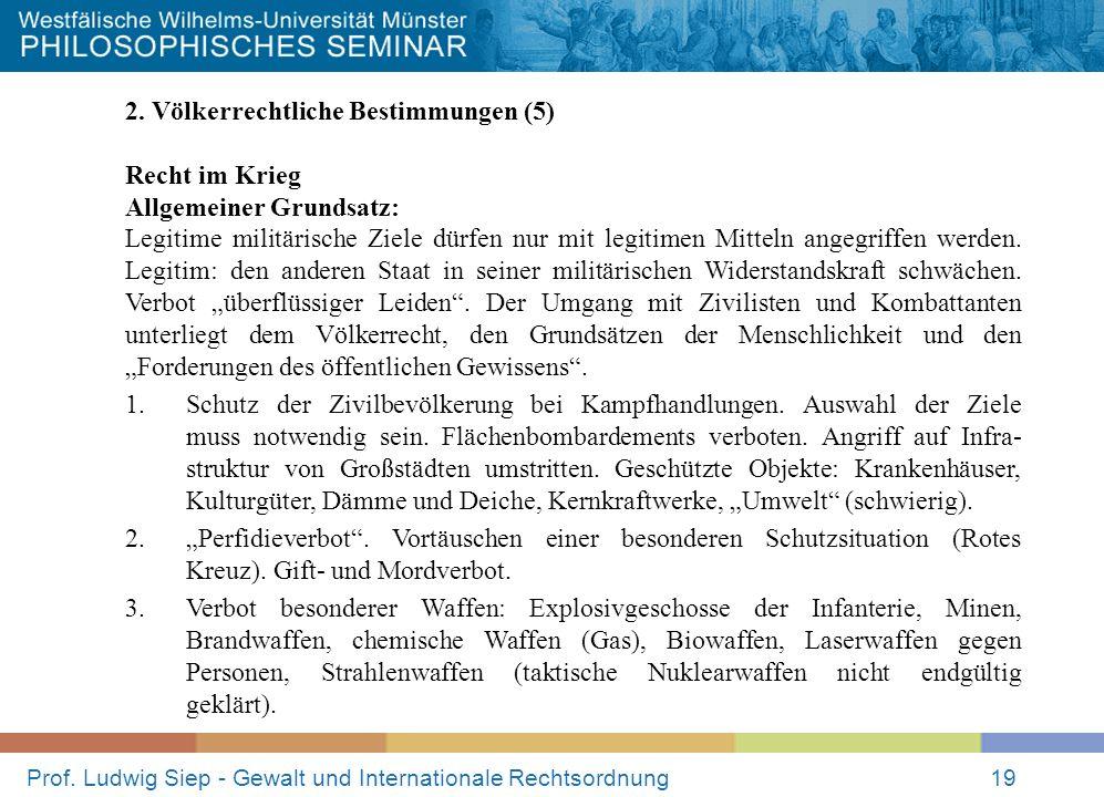 Prof. Ludwig Siep - Gewalt und Internationale Rechtsordnung19 2. Völkerrechtliche Bestimmungen (5) Recht im Krieg Allgemeiner Grundsatz: Legitime mili
