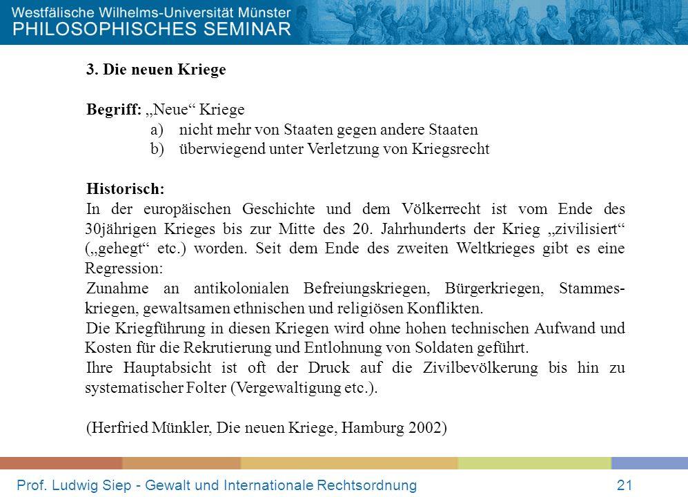 Prof. Ludwig Siep - Gewalt und Internationale Rechtsordnung21 3. Die neuen Kriege Begriff: Neue Kriege a) nicht mehr von Staaten gegen andere Staaten