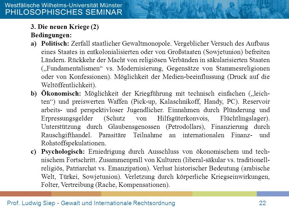 Prof. Ludwig Siep - Gewalt und Internationale Rechtsordnung22 3. Die neuen Kriege (2) Bedingungen: a)Politisch: Zerfall staatlicher Gewaltmonopole. Ve