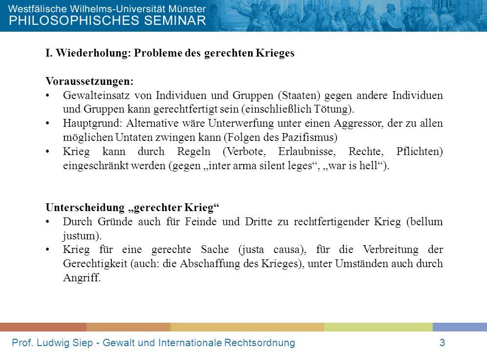 Prof. Ludwig Siep - Gewalt und Internationale Rechtsordnung3 I. Wiederholung: Probleme des gerechten Krieges Voraussetzungen: Gewalteinsatz von Indivi