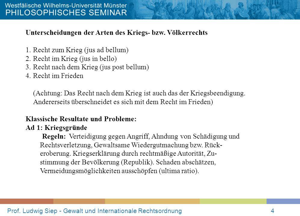 Prof. Ludwig Siep - Gewalt und Internationale Rechtsordnung4 Unterscheidungen der Arten des Kriegs- bzw. Völkerrechts 1.Recht zum Krieg (jus ad bellum