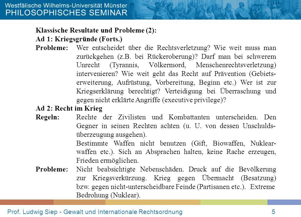 Prof. Ludwig Siep - Gewalt und Internationale Rechtsordnung5 Klassische Resultate und Probleme (2): Ad 1: Kriegsgründe (Forts.) Probleme:Wer entscheid