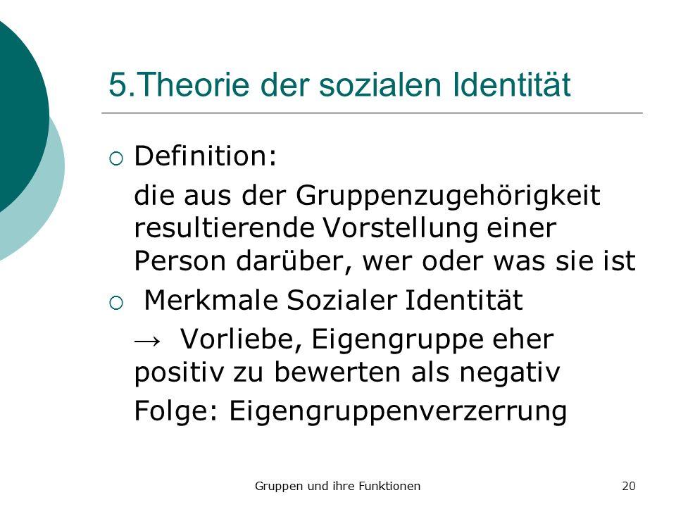 20 5.Theorie der sozialen Identität Definition: die aus der Gruppenzugehörigkeit resultierende Vorstellung einer Person darüber, wer oder was sie ist Merkmale Sozialer Identität Vorliebe, Eigengruppe eher positiv zu bewerten als negativ Folge: Eigengruppenverzerrung Gruppen und ihre Funktionen