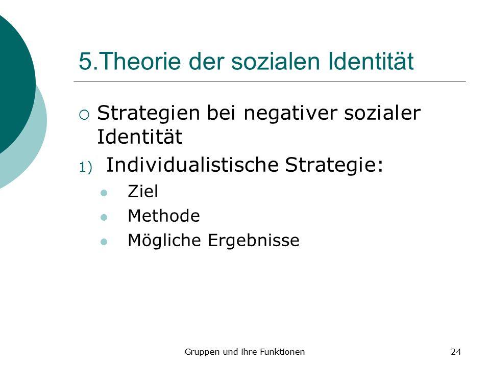 24 5.Theorie der sozialen Identität Strategien bei negativer sozialer Identität 1) Individualistische Strategie: Ziel Methode Mögliche Ergebnisse Gruppen und ihre Funktionen