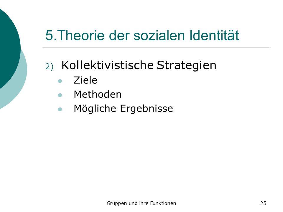 25 5.Theorie der sozialen Identität 2) Kollektivistische Strategien Ziele Methoden Mögliche Ergebnisse Gruppen und ihre Funktionen