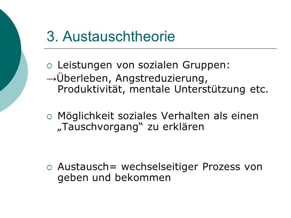 3. Austauschtheorie Leistungen von sozialen Gruppen: Überleben, Angstreduzierung, Produktivität, mentale Unterstützung etc. Möglichkeit soziales Verha