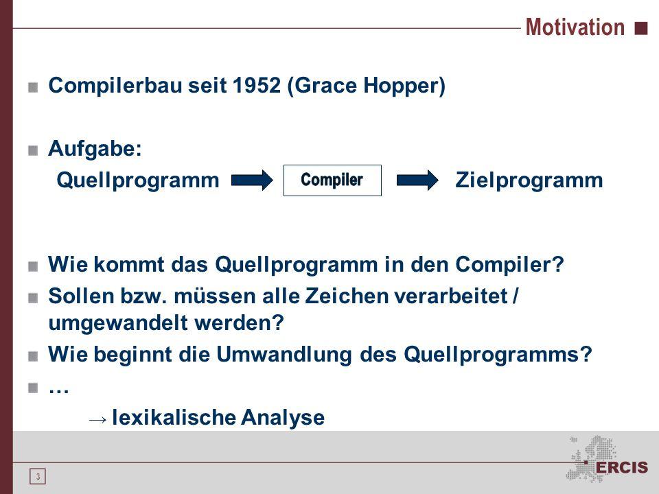 3 Motivation Compilerbau seit 1952 (Grace Hopper) Aufgabe: Quellprogramm Zielprogramm Wie kommt das Quellprogramm in den Compiler.