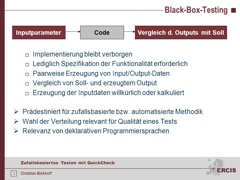 3 Zufallsbasiertes Testen mit QuickCheck Christian Binkhoff Black-Box-Testing Implementierung bleibt verborgen Lediglich Spezifikation der Funktionalität erforderlich Paarweise Erzeugung von Input/Output-Daten Vergleich von Soll- und erzeugtem Output Erzeugung der Inputdaten willkürlich oder kalkuliert Prädestiniert für zufallsbasierte bzw.