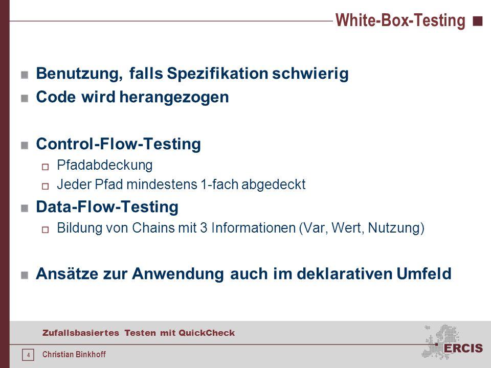 4 Zufallsbasiertes Testen mit QuickCheck Christian Binkhoff White-Box-Testing Benutzung, falls Spezifikation schwierig Code wird herangezogen Control-Flow-Testing Pfadabdeckung Jeder Pfad mindestens 1-fach abgedeckt Data-Flow-Testing Bildung von Chains mit 3 Informationen (Var, Wert, Nutzung) Ansätze zur Anwendung auch im deklarativen Umfeld