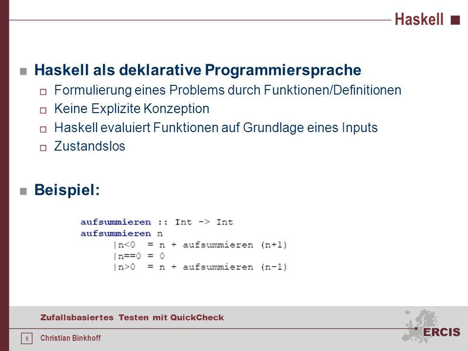 6 Zufallsbasiertes Testen mit QuickCheck Christian Binkhoff Haskell Haskell als deklarative Programmiersprache Formulierung eines Problems durch Funktionen/Definitionen Keine Explizite Konzeption Haskell evaluiert Funktionen auf Grundlage eines Inputs Zustandslos Beispiel: