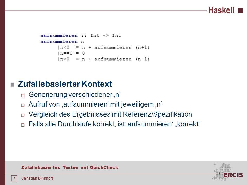 7 Zufallsbasiertes Testen mit QuickCheck Christian Binkhoff Haskell Zufallsbasierter Kontext Generierung verschiedener n Aufruf von aufsummieren mit jeweiligem n Vergleich des Ergebnisses mit Referenz/Spezifikation Falls alle Durchläufe korrekt, ist aufsummieren korrekt