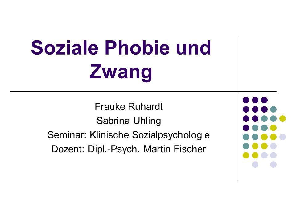 Soziale Phobie und Zwang Frauke Ruhardt Sabrina Uhling Seminar: Klinische Sozialpsychologie Dozent: Dipl.-Psych. Martin Fischer