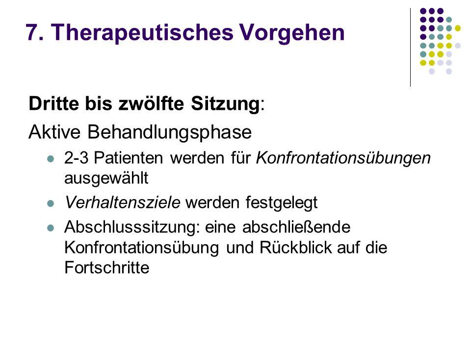 7. Therapeutisches Vorgehen Dritte bis zwölfte Sitzung: Aktive Behandlungsphase 2-3 Patienten werden für Konfrontationsübungen ausgewählt Verhaltenszi