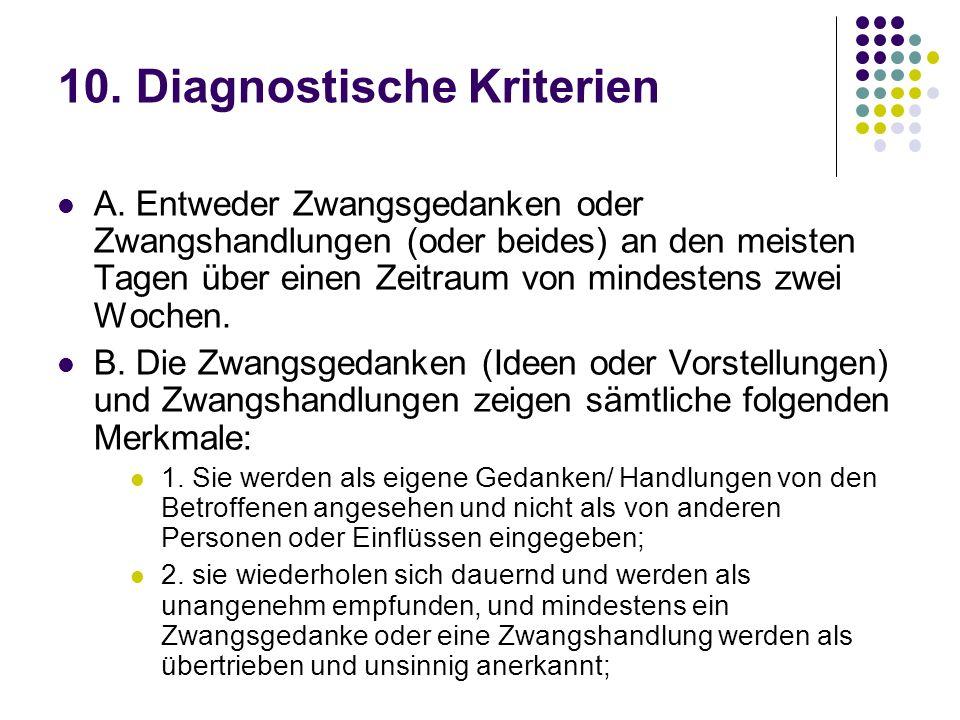 10. Diagnostische Kriterien A. Entweder Zwangsgedanken oder Zwangshandlungen (oder beides) an den meisten Tagen über einen Zeitraum von mindestens zwe