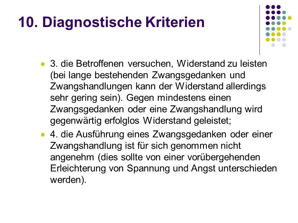 10. Diagnostische Kriterien 3. die Betroffenen versuchen, Widerstand zu leisten (bei lange bestehenden Zwangsgedanken und Zwangshandlungen kann der Wi