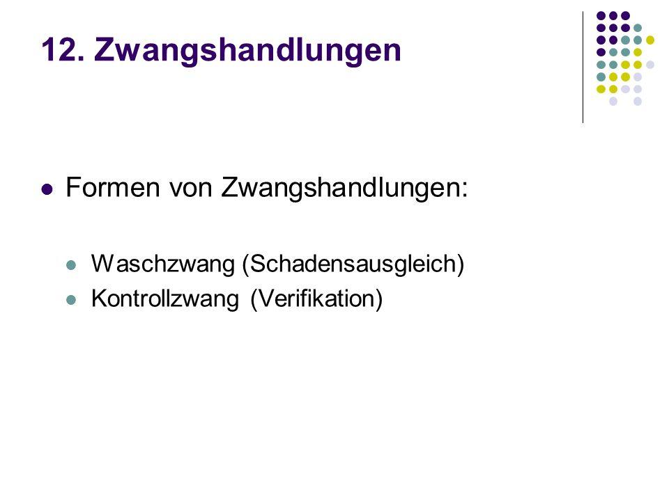 12. Zwangshandlungen Formen von Zwangshandlungen: Waschzwang (Schadensausgleich) Kontrollzwang (Verifikation)
