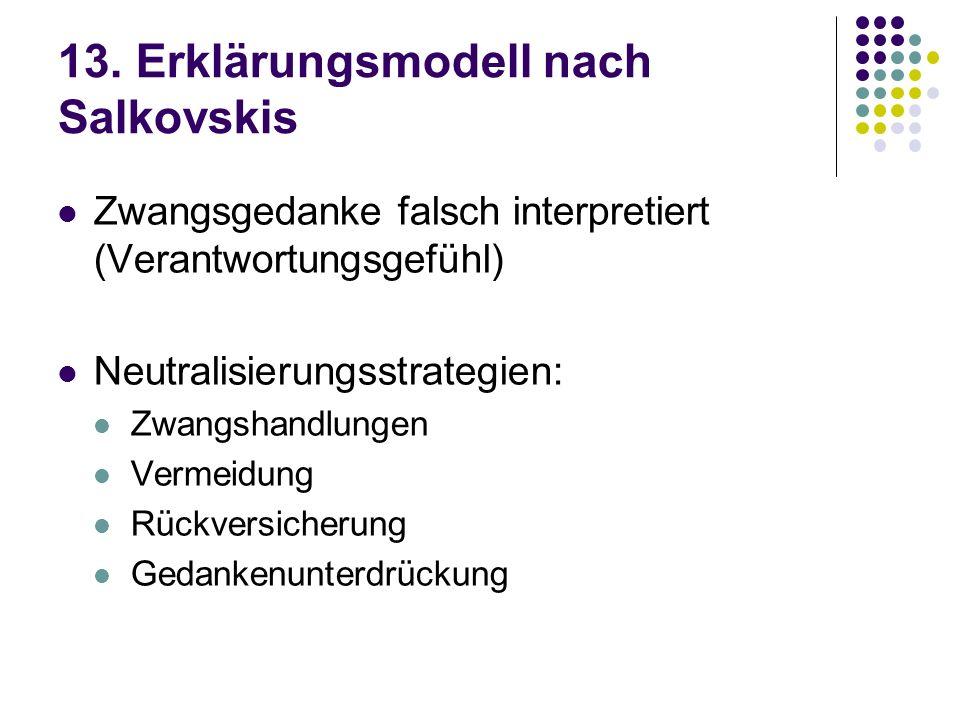 13. Erklärungsmodell nach Salkovskis Zwangsgedanke falsch interpretiert (Verantwortungsgefühl) Neutralisierungsstrategien: Zwangshandlungen Vermeidung