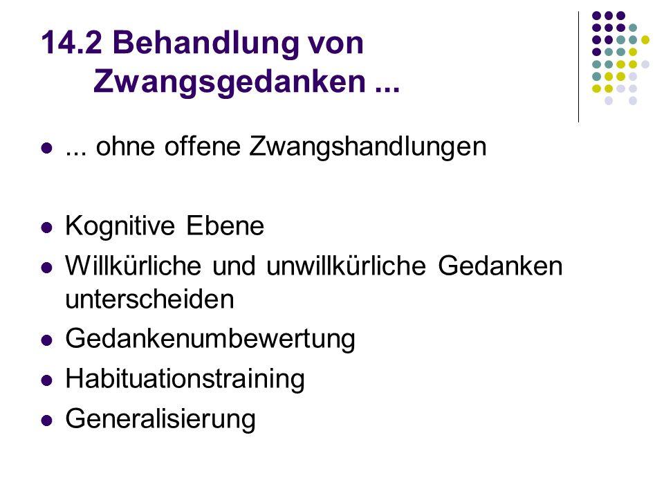 14.2 Behandlung von Zwangsgedanken...... ohne offene Zwangshandlungen Kognitive Ebene Willkürliche und unwillkürliche Gedanken unterscheiden Gedankenu