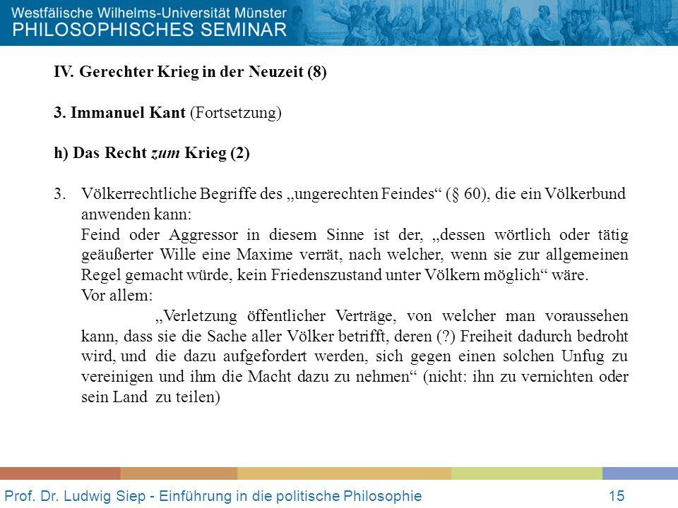 Prof. Dr. Ludwig Siep - Einführung in die politische Philosophie15 IV. Gerechter Krieg in der Neuzeit (8) 3. Immanuel Kant (Fortsetzung) h) Das Recht