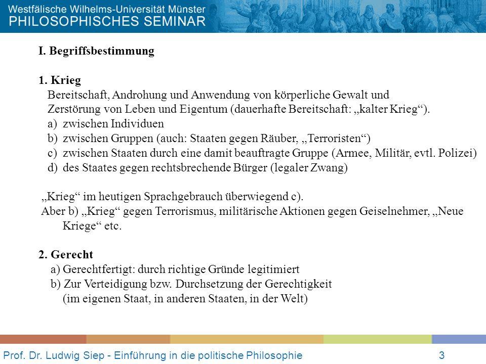 Prof. Dr. Ludwig Siep - Einführung in die politische Philosophie3 I. Begriffsbestimmung 1. Krieg Bereitschaft, Androhung und Anwendung von körperliche