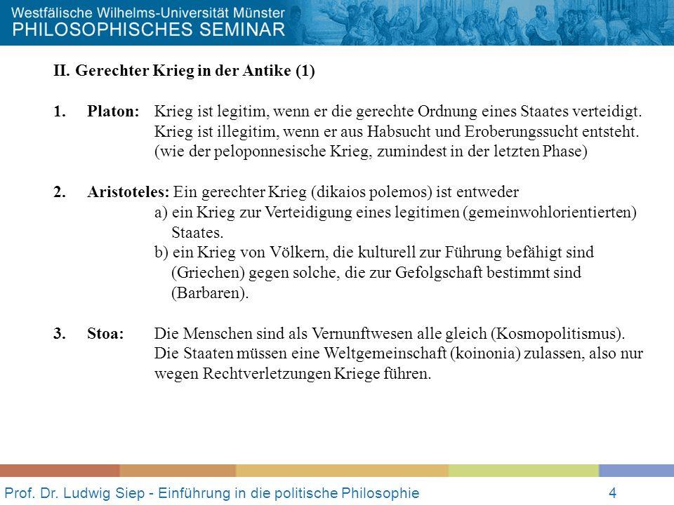 Prof. Dr. Ludwig Siep - Einführung in die politische Philosophie4 II. Gerechter Krieg in der Antike (1) 1. Platon:Krieg ist legitim, wenn er die gerec