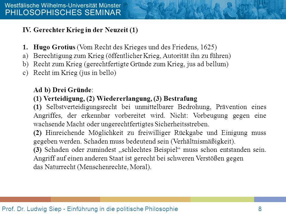 Prof. Dr. Ludwig Siep - Einführung in die politische Philosophie8 IV. Gerechter Krieg in der Neuzeit (1) 1.Hugo Grotius (Vom Recht des Krieges und des