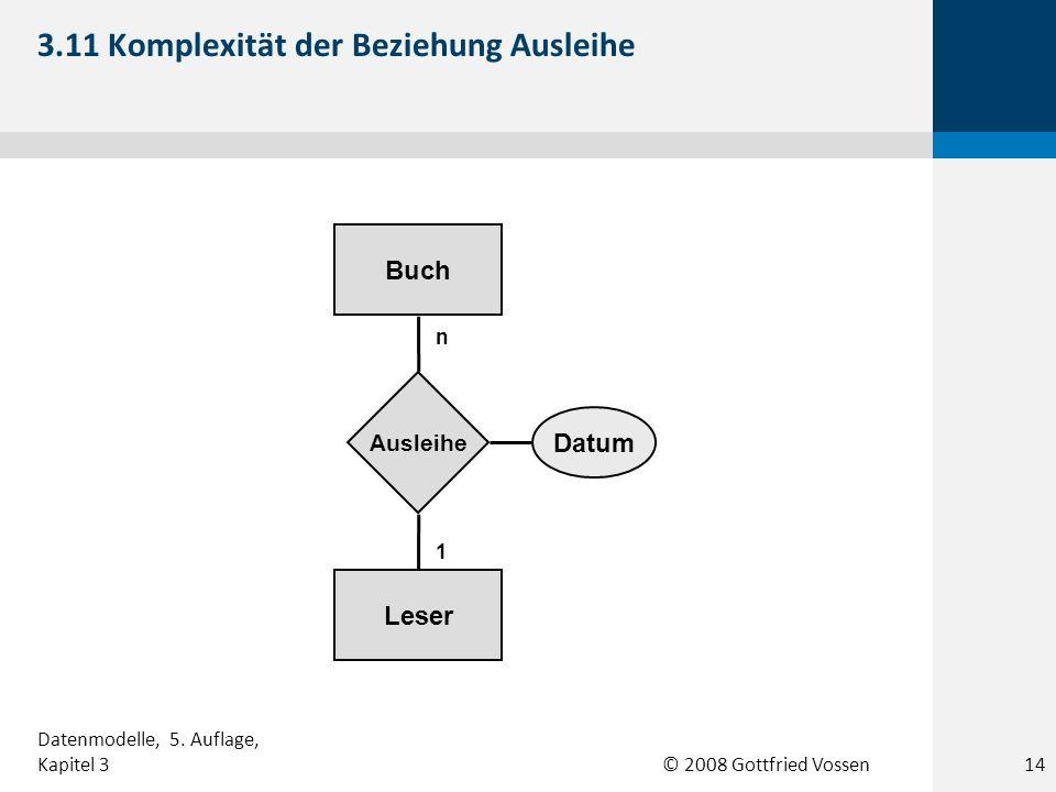 © 2008 Gottfried Vossen Leser Buch Ausleihe n 1 Datum 3.11 Komplexität der Beziehung Ausleihe Datenmodelle, 5. Auflage, Kapitel 314
