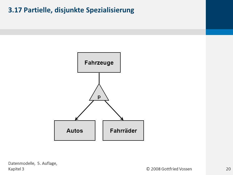 © 2008 Gottfried Vossen AutosFahrräder Fahrzeuge p 3.17 Partielle, disjunkte Spezialisierung Datenmodelle, 5. Auflage, Kapitel 320