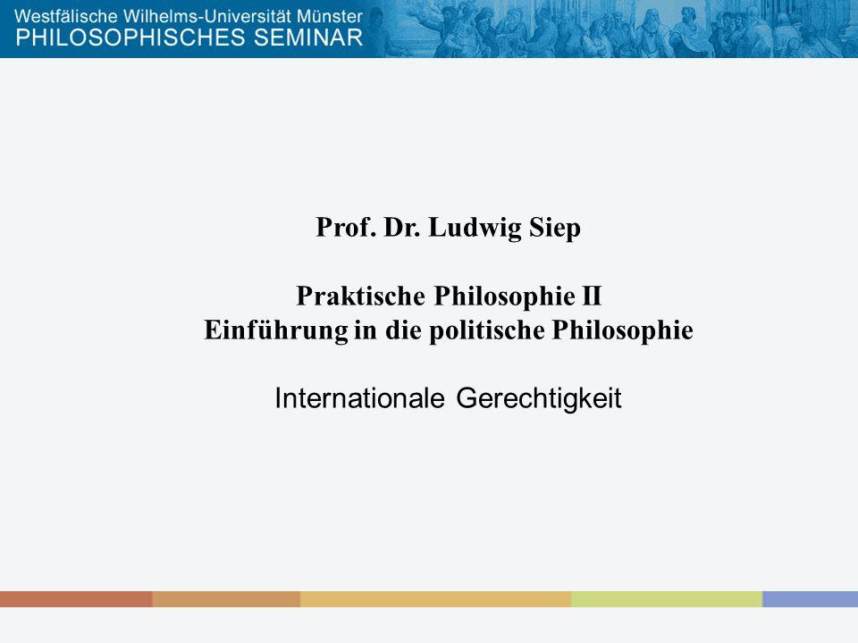 Prof. Dr. Ludwig Siep Praktische Philosophie II Einführung in die politische Philosophie Internationale Gerechtigkeit
