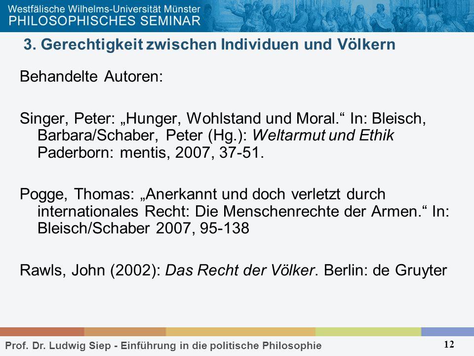 Prof. Dr. Ludwig Siep - Einführung in die politische Philosophie 12 3. Gerechtigkeit zwischen Individuen und Völkern Behandelte Autoren: Singer, Peter
