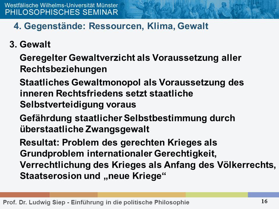 Prof. Dr. Ludwig Siep - Einführung in die politische Philosophie 16 4. Gegenstände: Ressourcen, Klima, Gewalt 3. Gewalt Geregelter Gewaltverzicht als