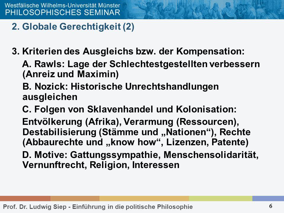 Prof. Dr. Ludwig Siep - Einführung in die politische Philosophie 6 2. Globale Gerechtigkeit (2) 3. Kriterien des Ausgleichs bzw. der Kompensation: A.