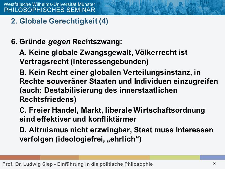 Prof. Dr. Ludwig Siep - Einführung in die politische Philosophie 8 2. Globale Gerechtigkeit (4) 6. Gründe gegen Rechtszwang: A. Keine globale Zwangsge