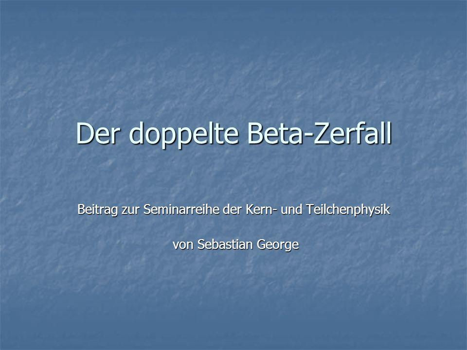 Der doppelte Beta-Zerfall Beitrag zur Seminarreihe der Kern- und Teilchenphysik von Sebastian George von Sebastian George